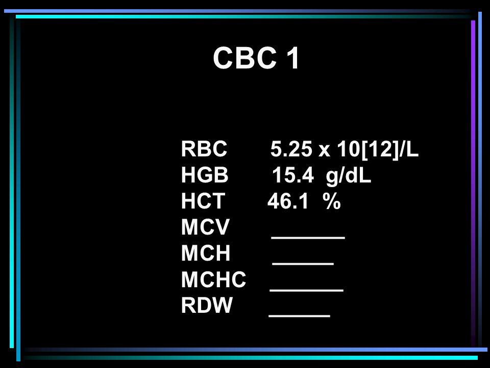 CBC 1 RBC 5.25 x 10[12]/L HGB 15.4 g/dL HCT 46.1 % MCV ______